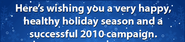 Here's wishing you a very happy, healthy holiday season and a successful 2010 season.